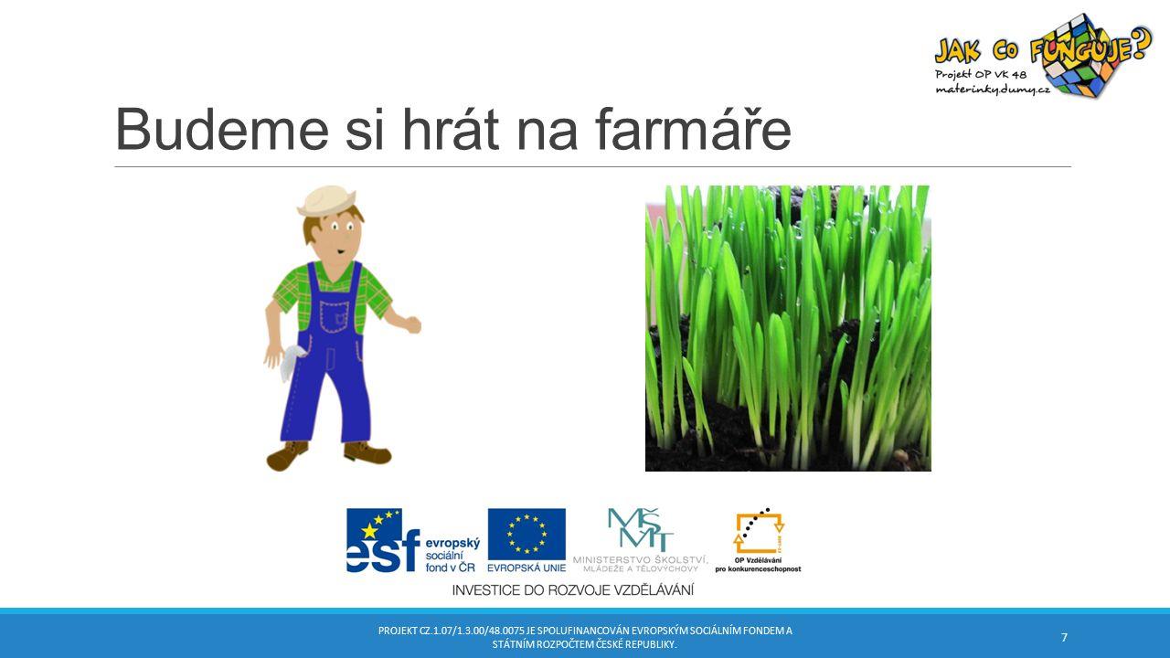 Budeme si hrát na farmáře PROJEKT CZ.1.07/1.3.00/48.0075 JE SPOLUFINANCOVÁN EVROPSKÝM SOCIÁLNÍM FONDEM A STÁTNÍM ROZPOČTEM ČESKÉ REPUBLIKY.