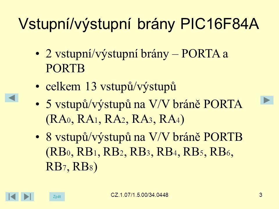 Vstupní/výstupní brány PIC16F84A Zpět CZ.1.07/1.5.00/34.0448 2 vstupní/výstupní brány – PORTA a PORTB celkem 13 vstupů/výstupů 5 vstupů/výstupů na V/V bráně PORTA (RA 0, RA 1, RA 2, RA 3, RA 4 ) 8 vstupů/výstupů na V/V bráně PORTB (RB 0, RB 1, RB 2, RB 3, RB 4, RB 5, RB 6, RB 7, RB 8 ) 3