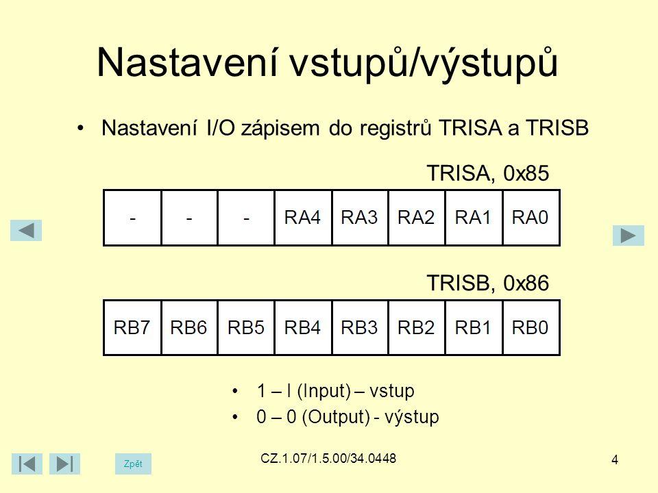 Zpět CZ.1.07/1.5.00/34.0448 Nastavení vstupů/výstupů 4 Nastavení I/O zápisem do registrů TRISA a TRISB TRISA, 0x85 TRISB, 0x86 1 – I (Input) – vstup 0 – 0 (Output) - výstup