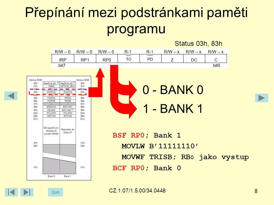 Přepínání mezi podstránkami paměti programu Zpět CZ.1.07/1.5.00/34.0448 8 Status 03h, 83h 0 - BANK 0 1 - BANK 1 BSF RP0; Bank 1 MOVLW B'11111110' MOVWF TRISB; RB 0 jako vystup BCF RP0; Bank 0