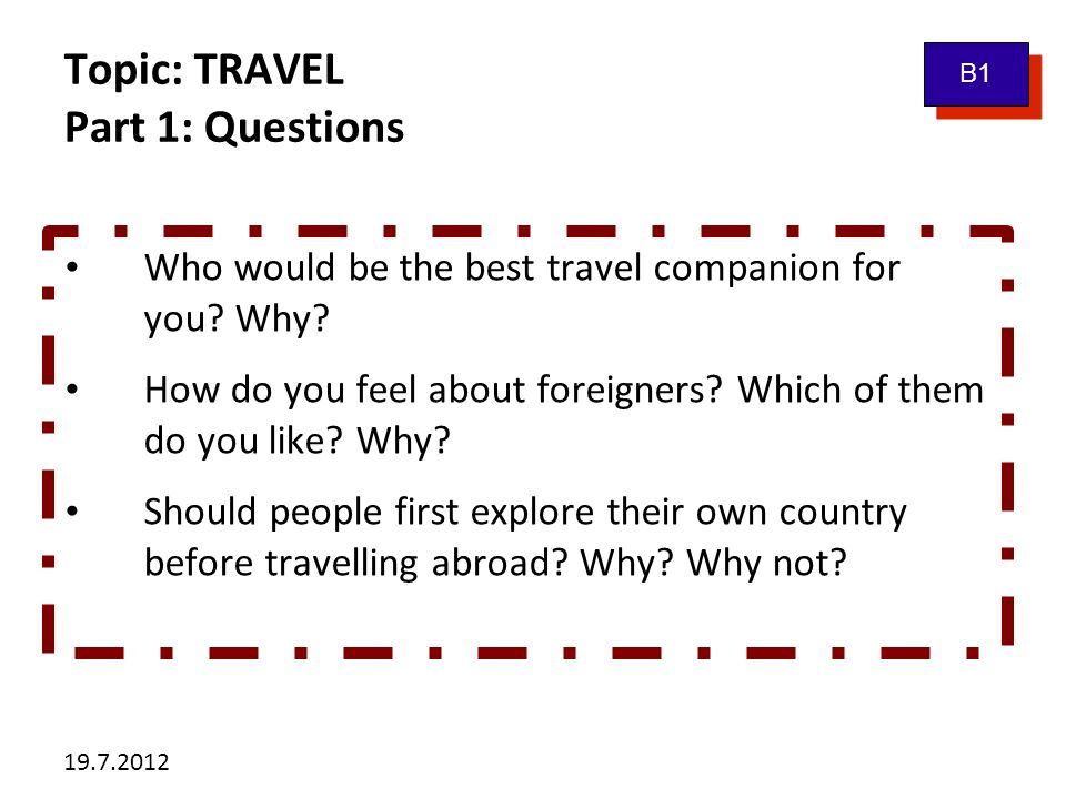 19.7.2012 Topic: TRAVEL Part 1: Questions B1 Who would be the best travel companion for you? Why? How do you feel about foreigners? Which of them do y