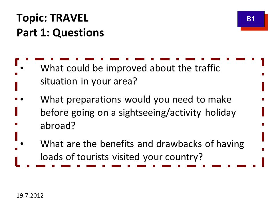 19.7.2012 Topic: TRAVEL Part 1: Questions What could be improved about the traffic situation in your area? What preparations would you need to make be