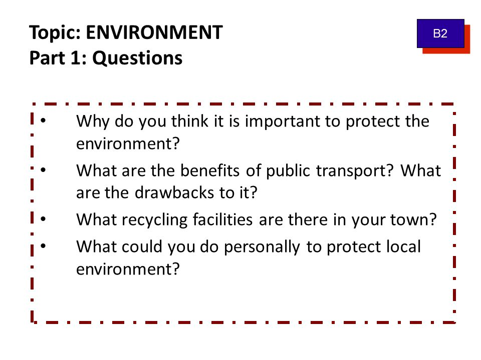 Topic: ENVIRONMENT Part 1: Questions B2 Why do you think it is important to protect the environment? What are the benefits of public transport? What a