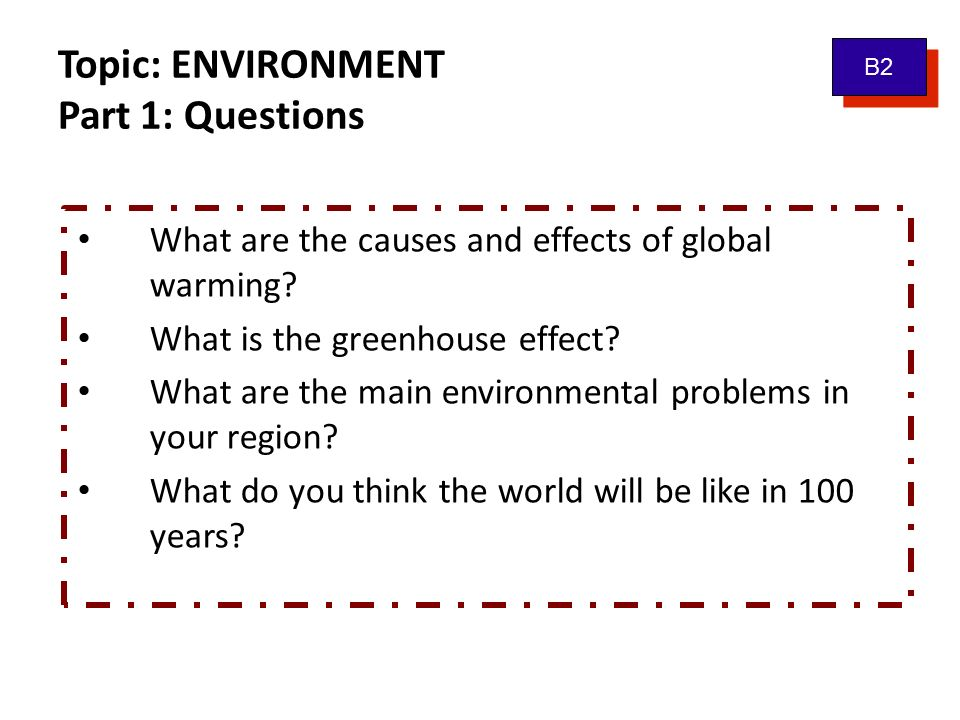 Topic: ENVIRONMENT Part 1: Questions What are the causes and effects of global warming? What is the greenhouse effect? What are the main environmental
