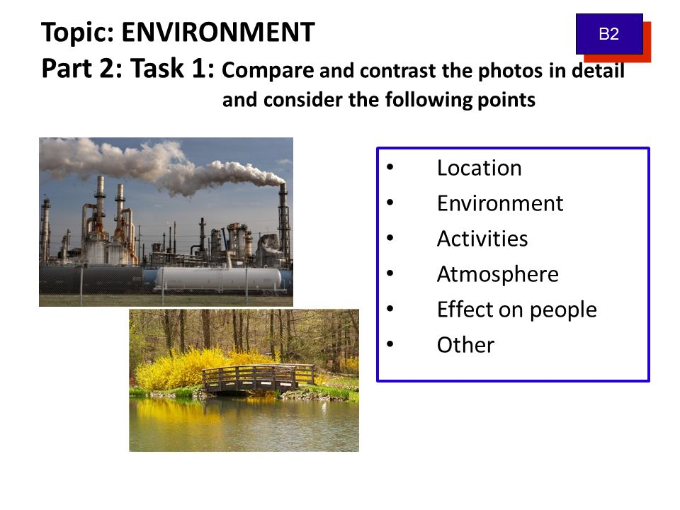 Topic: ENVIRONMENT Part 2: Task 1: Compare and contrast the photos in detail and consider the following points Location Environment Activities Atmosph