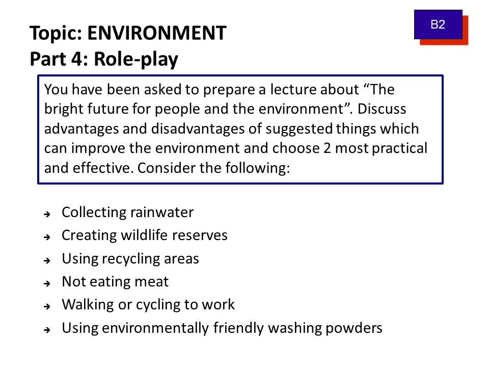 Topic: ENVIRONMENT Vocabulary bank: protect the environment benefits drawbacks recycling facilities cause/to cause effects global warming extreme weather to absorb cutting down trees B2 burning of fossil fuels power stations alternative energy carbon dioxide effort/serious effort wildlife reserve environmentally friendly collect (water) organically grown to become vegetarian