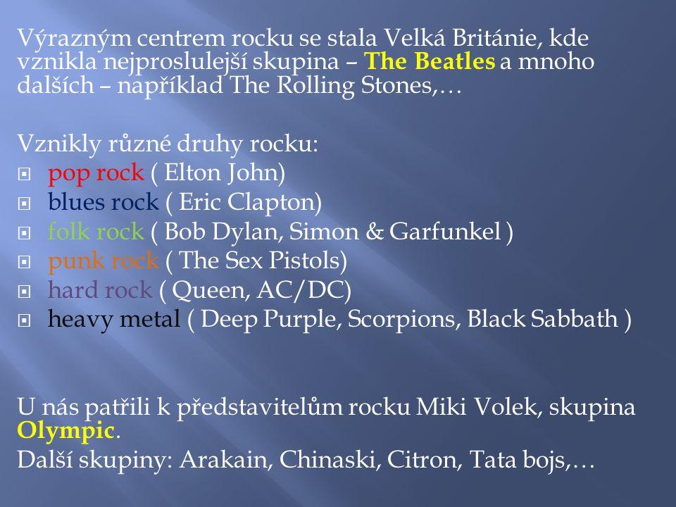 Výrazným centrem rocku se stala Velká Británie, kde vznikla nejproslulejší skupina – The Beatles a mnoho dalších – například The Rolling Stones,… Vznikly různé druhy rocku:  pop rock ( Elton John)  blues rock ( Eric Clapton)  folk rock ( Bob Dylan, Simon & Garfunkel )  punk rock ( The Sex Pistols)  hard rock ( Queen, AC/DC)  heavy metal ( Deep Purple, Scorpions, Black Sabbath ) U nás patřili k představitelům rocku Miki Volek, skupina Olympic.