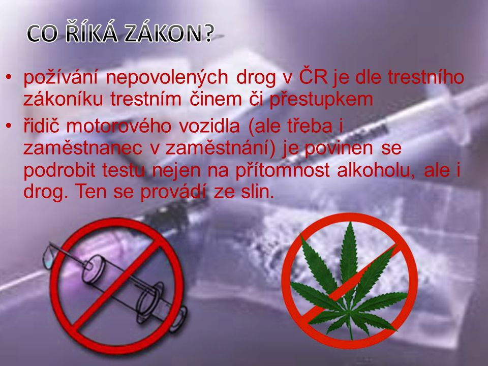 požívání nepovolených drog v ČR je dle trestního zákoníku trestním činem či přestupkem řidič motorového vozidla (ale třeba i zaměstnanec v zaměstnání) je povinen se podrobit testu nejen na přítomnost alkoholu, ale i drog.