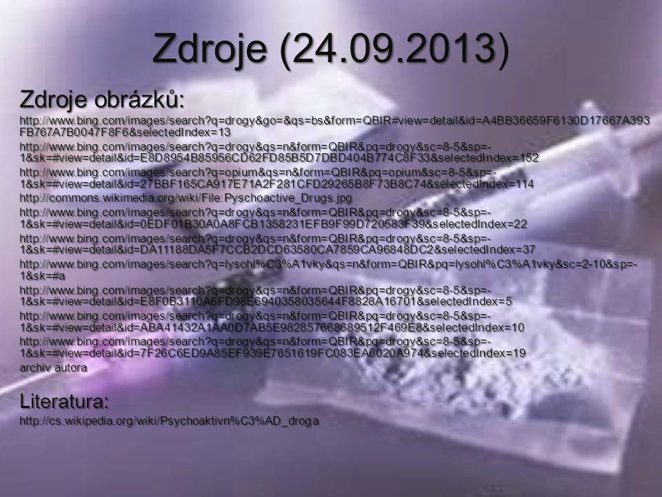 Zdroje (24.09.2013 Zdroje (24.09.2013) Zdroje obrázků: http://www.bing.com/images/search q=drogy&go=&qs=bs&form=QBIR#view=detail&id=A4BB36659F6130D17667A393 FB767A7B0047F8F6&selectedIndex=13 http://www.bing.com/images/search q=drogy&qs=n&form=QBIR&pq=drogy&sc=8-5&sp=- 1&sk=#view=detail&id=E8D8954B85956CD62FD85B5D7DBD404B774C8F33&selectedIndex=152 http://www.bing.com/images/search q=opium&qs=n&form=QBIR&pq=opium&sc=8-5&sp=- 1&sk=#view=detail&id=27BBF165CA917E71A2F281CFD29265B8F73B8C74&selectedIndex=114 http://commons.wikimedia.org/wiki/File:Pyschoactive_Drugs.jpg http://www.bing.com/images/search q=drogy&qs=n&form=QBIR&pq=drogy&sc=8-5&sp=- 1&sk=#view=detail&id=0EDF01B30A0A8FCB1358231EFB9F99D720583F39&selectedIndex=22 http://www.bing.com/images/search q=drogy&qs=n&form=QBIR&pq=drogy&sc=8-5&sp=- 1&sk=#view=detail&id=DA11188DA5F7CCB2DCD63580CA7859CA96848DC2&selectedIndex=37 http://www.bing.com/images/search q=lysohl%C3%A1vky&qs=n&form=QBIR&pq=lysohl%C3%A1vky&sc=2-10&sp=- 1&sk=#a http://www.bing.com/images/search q=drogy&qs=n&form=QBIR&pq=drogy&sc=8-5&sp=- 1&sk=#view=detail&id=E8F0B3110A6FD98E6940358035644F8828A16701&selectedIndex=5 http://www.bing.com/images/search q=drogy&qs=n&form=QBIR&pq=drogy&sc=8-5&sp=- 1&sk=#view=detail&id=ABA41432A1AA0D7AB5E982857668689512F469E8&selectedIndex=10 http://www.bing.com/images/search q=drogy&qs=n&form=QBIR&pq=drogy&sc=8-5&sp=- 1&sk=#view=detail&id=7F26C6ED9A85EF939E7651619FC083EA6020A974&selectedIndex=19 archiv autora Literatura:http://cs.wikipedia.org/wiki/Psychoaktivn%C3%AD_droga