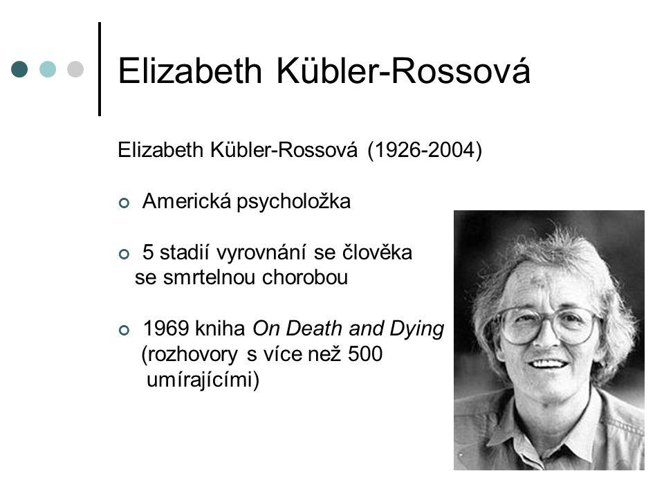 Elizabeth Kübler-Rossová Elizabeth Kübler-Rossová (1926-2004) Americká psycholožka 5 stadií vyrovnání se člověka se smrtelnou chorobou 1969 kniha On Death and Dying (rozhovory s více než 500 umírajícími)