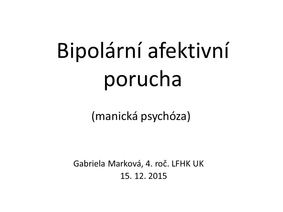 Bipolární afektivní porucha (manická psychóza) Gabriela Marková, 4. roč. LFHK UK 15. 12. 2015