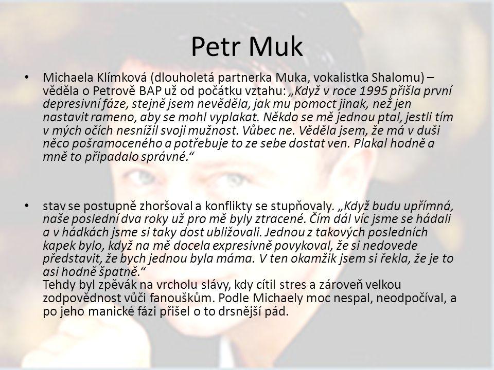 """Petr Muk Michaela Klímková (dlouholetá partnerka Muka, vokalistka Shalomu) – věděla o Petrově BAP už od počátku vztahu: """"Když v roce 1995 přišla první depresivní fáze, stejně jsem nevěděla, jak mu pomoct jinak, než jen nastavit rameno, aby se mohl vyplakat."""