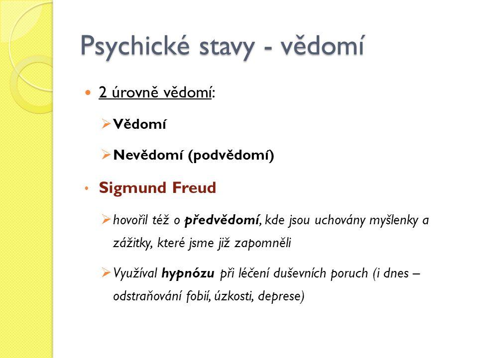 Psychické stavy - vědomí 2 úrovně vědomí:  Vědomí  Nevědomí (podvědomí) Sigmund Freud  hovořil též o předvědomí, kde jsou uchovány myšlenky a zážitky, které jsme již zapomněli  Využíval hypnózu při léčení duševních poruch (i dnes – odstraňování fobií, úzkosti, deprese)