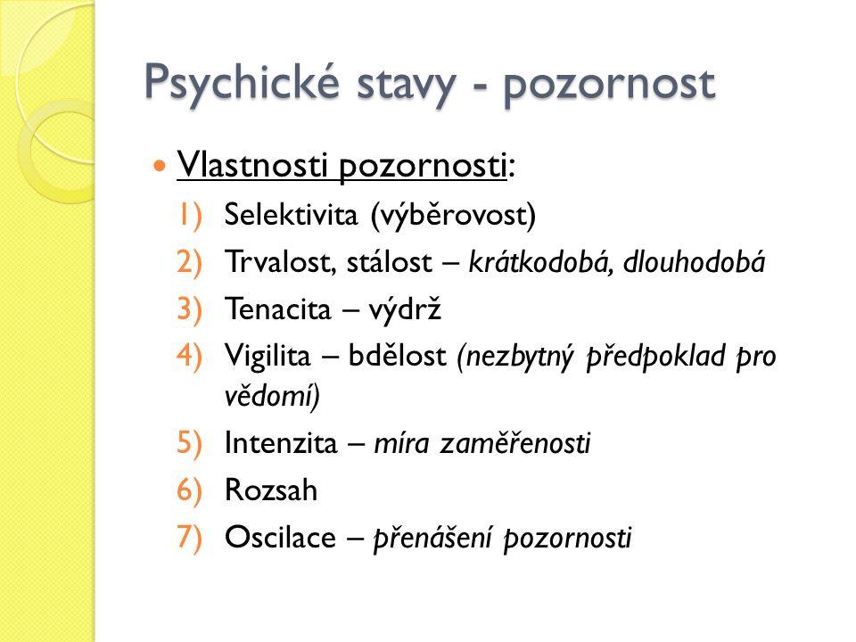 Psychické stavy - pozornost Vlastnosti pozornosti: 1)Selektivita (výběrovost) 2)Trvalost, stálost – krátkodobá, dlouhodobá 3)Tenacita – výdrž 4)Vigilita – bdělost (nezbytný předpoklad pro vědomí) 5)Intenzita – míra zaměřenosti 6)Rozsah 7)Oscilace – přenášení pozornosti