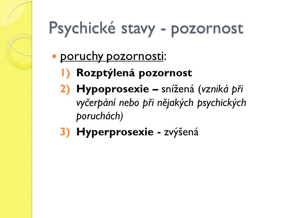 Psychické stavy - pozornost poruchy pozornosti: 1)Rozptýlená pozornost 2)Hypoprosexie – snížená (vzniká při vyčerpání nebo při nějakých psychických poruchách) 3)Hyperprosexie - zvýšená