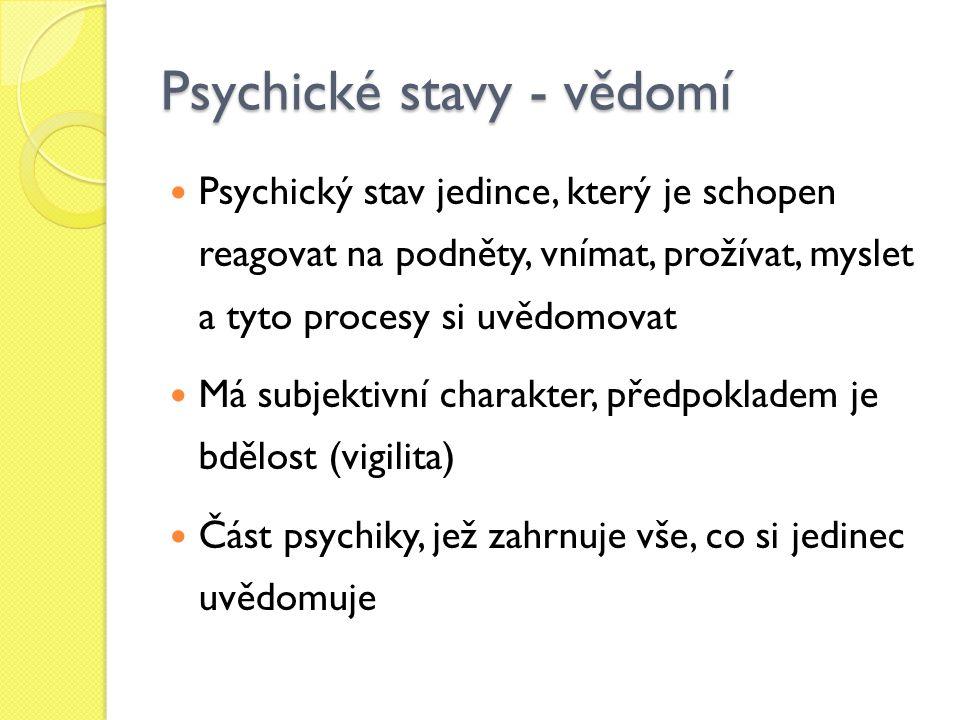 Psychické stavy - vědomí Psychický stav jedince, který je schopen reagovat na podněty, vnímat, prožívat, myslet a tyto procesy si uvědomovat Má subjektivní charakter, předpokladem je bdělost (vigilita) Část psychiky, jež zahrnuje vše, co si jedinec uvědomuje