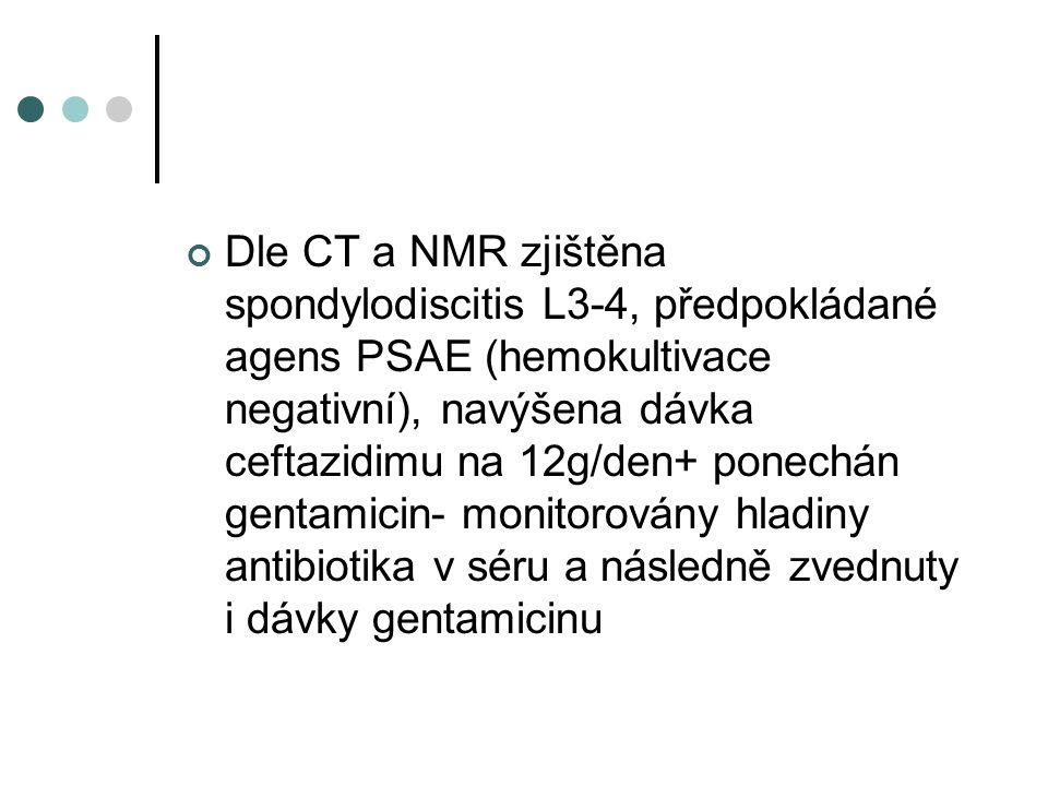 Dle CT a NMR zjištěna spondylodiscitis L3-4, předpokládané agens PSAE (hemokultivace negativní), navýšena dávka ceftazidimu na 12g/den+ ponechán genta