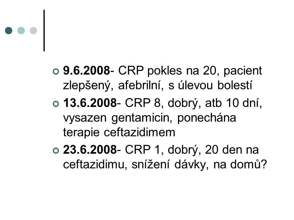 9.6.2008- CRP pokles na 20, pacient zlepšený, afebrilní, s úlevou bolestí 13.6.2008- CRP 8, dobrý, atb 10 dní, vysazen gentamicin, ponechána terapie ceftazidimem 23.6.2008- CRP 1, dobrý, 20 den na ceftazidimu, snížení dávky, na domů