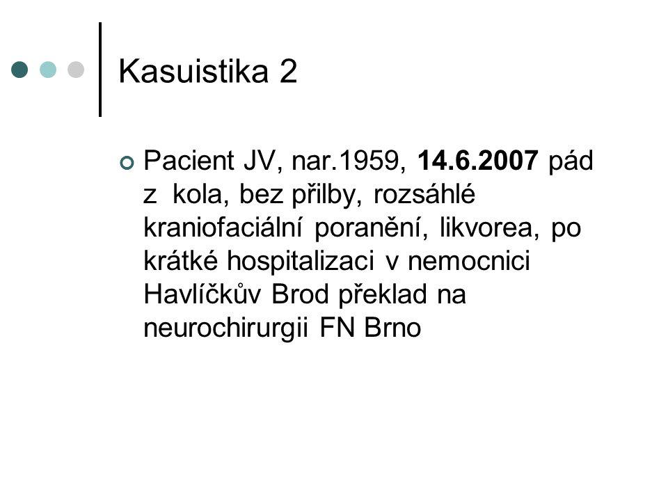 Kasuistika 2 Pacient JV, nar.1959, 14.6.2007 pád z kola, bez přilby, rozsáhlé kraniofaciální poranění, likvorea, po krátké hospitalizaci v nemocnici Havlíčkův Brod překlad na neurochirurgii FN Brno