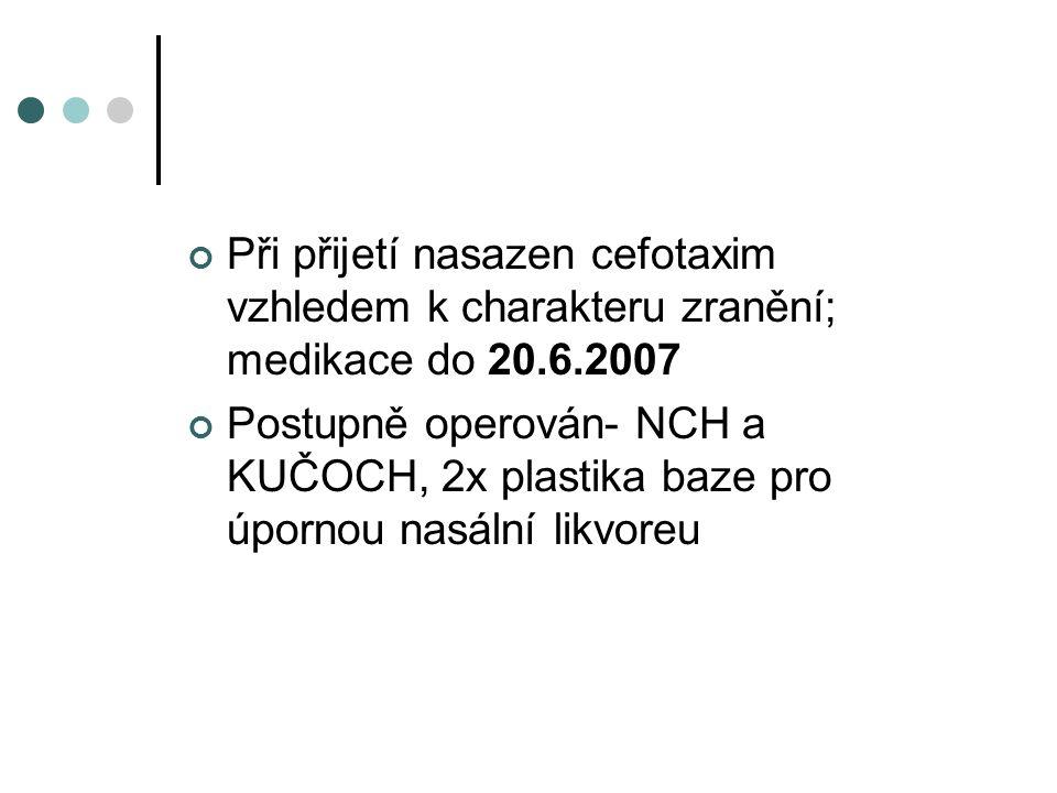 Při přijetí nasazen cefotaxim vzhledem k charakteru zranění; medikace do 20.6.2007 Postupně operován- NCH a KUČOCH, 2x plastika baze pro úpornou nasální likvoreu