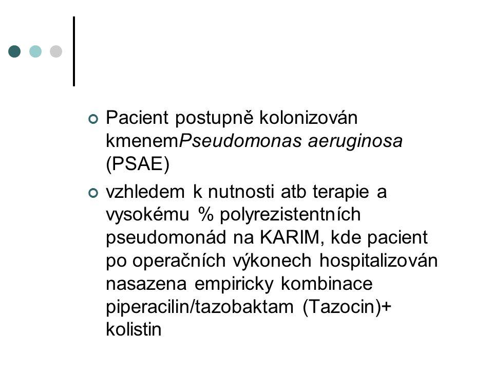 Pacient postupně kolonizován kmenemPseudomonas aeruginosa (PSAE) vzhledem k nutnosti atb terapie a vysokému % polyrezistentních pseudomonád na KARIM, kde pacient po operačních výkonech hospitalizován nasazena empiricky kombinace piperacilin/tazobaktam (Tazocin)+ kolistin