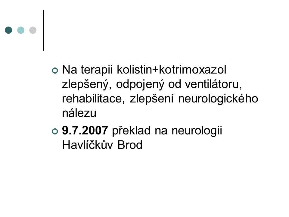 Na terapii kolistin+kotrimoxazol zlepšený, odpojený od ventilátoru, rehabilitace, zlepšení neurologického nálezu 9.7.2007 překlad na neurologii Havlíč
