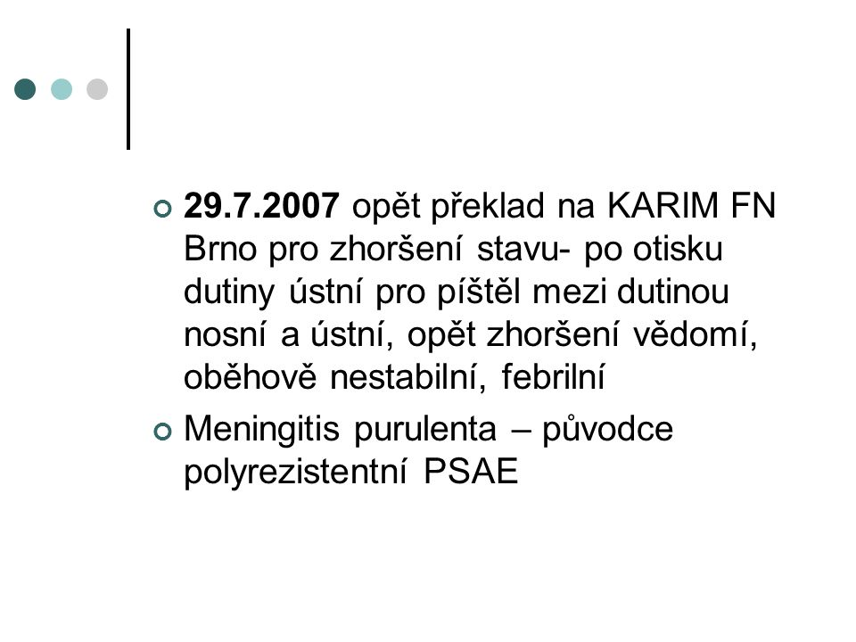 29.7.2007 opět překlad na KARIM FN Brno pro zhoršení stavu- po otisku dutiny ústní pro píštěl mezi dutinou nosní a ústní, opět zhoršení vědomí, oběhov