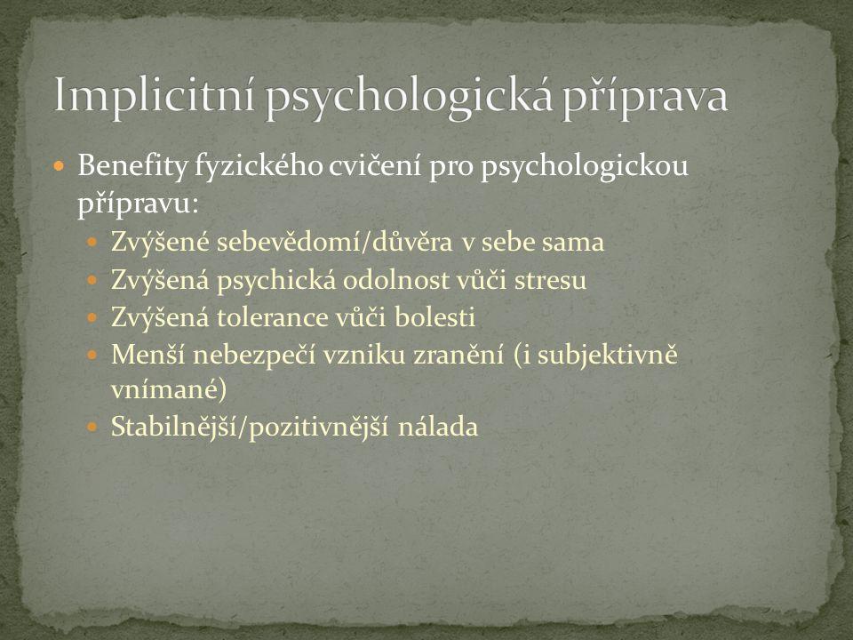 Benefity fyzického cvičení pro psychologickou přípravu: Zvýšené sebevědomí/důvěra v sebe sama Zvýšená psychická odolnost vůči stresu Zvýšená tolerance vůči bolesti Menší nebezpečí vzniku zranění (i subjektivně vnímané) Stabilnější/pozitivnější nálada