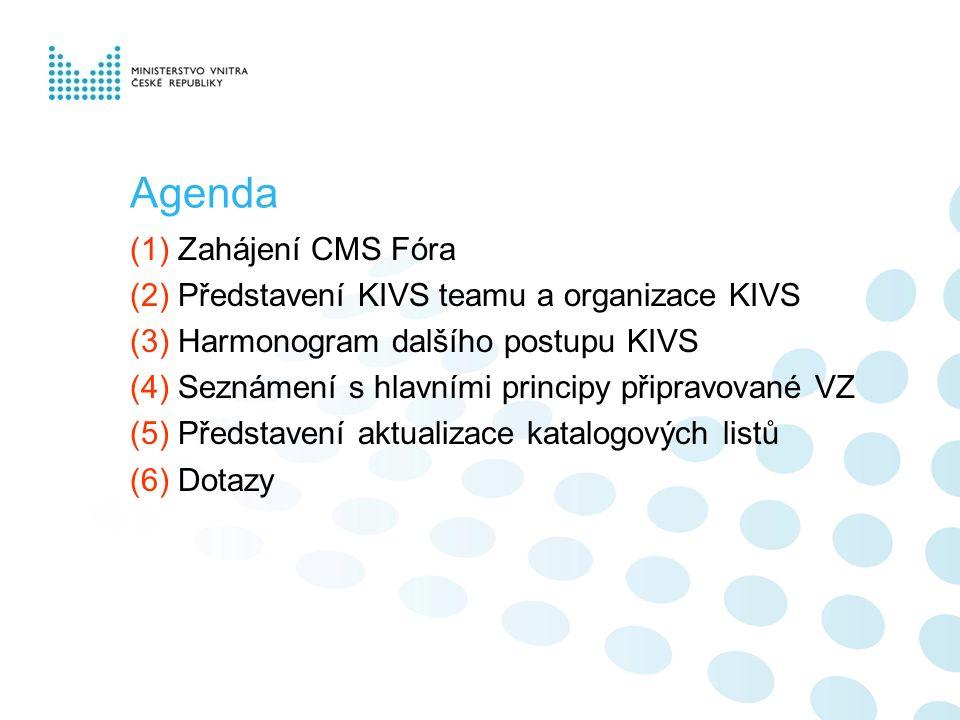 (1) Zahájení CMS Fóra (2) Představení KIVS teamu a organizace KIVS (3) Harmonogram dalšího postupu KIVS (4) Seznámení s hlavními principy připravované VZ (5) Představení aktualizace katalogových listů (6) Dotazy Agenda