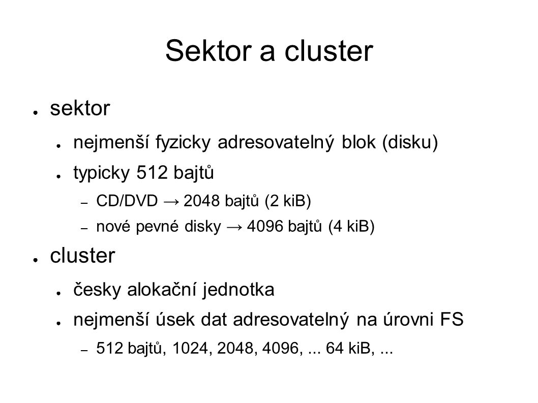 Sektor a cluster ● sektor ● nejmenší fyzicky adresovatelný blok (disku) ● typicky 512 bajtů – CD/DVD → 2048 bajtů (2 kiB) – nové pevné disky → 4096 bajtů (4 kiB) ● cluster ● česky alokační jednotka ● nejmenší úsek dat adresovatelný na úrovni FS – 512 bajtů, 1024, 2048, 4096,...