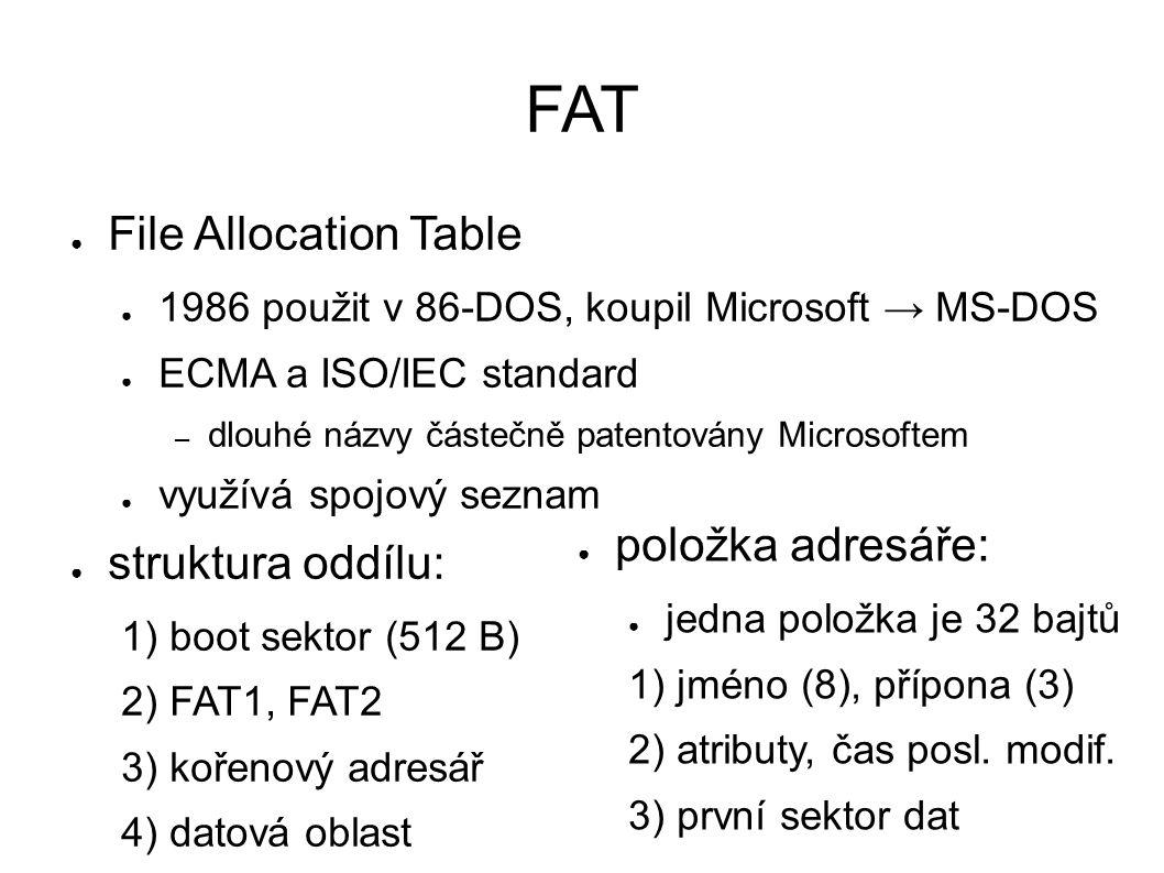 ● File Allocation Table ● 1986 použit v 86-DOS, koupil Microsoft → MS-DOS ● ECMA a ISO/IEC standard – dlouhé názvy částečně patentovány Microsoftem ● využívá spojový seznam ● struktura oddílu: 1) boot sektor (512 B) 2) FAT1, FAT2 3) kořenový adresář 4) datová oblast ● položka adresáře: ● jedna položka je 32 bajtů 1) jméno (8), přípona (3) 2) atributy, čas posl.