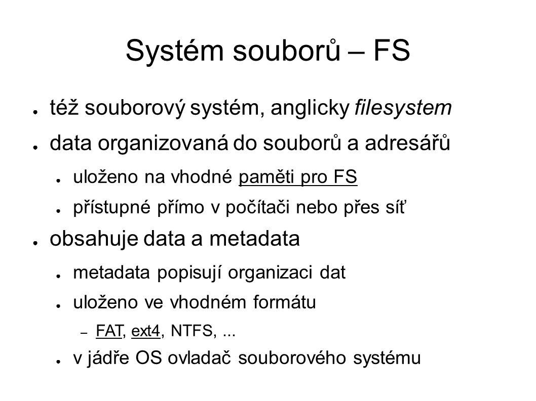 Organizace FS ● soubory a adresáře ● metadata ● popisují organizaci dat a další informace – umístění dat, přístupová oprávnění, čas změny,...