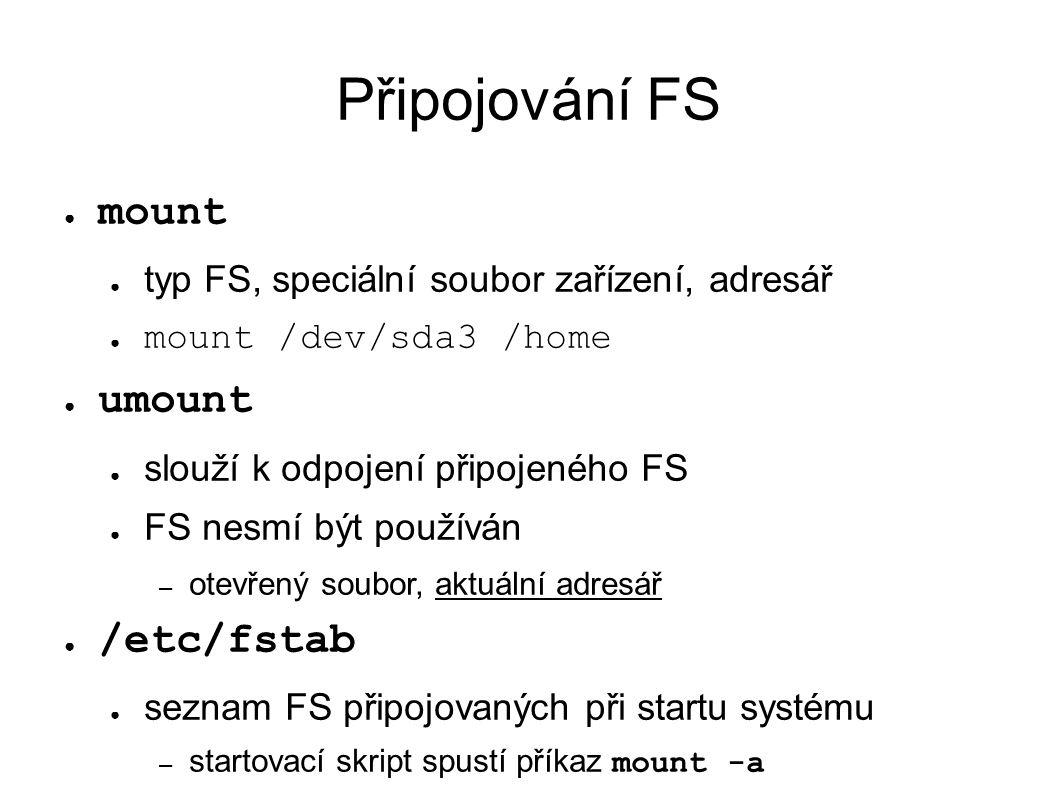 Připojování FS ● mount ● typ FS, speciální soubor zařízení, adresář ● mount /dev/sda3 /home ● umount ● slouží k odpojení připojeného FS ● FS nesmí být používán – otevřený soubor, aktuální adresář ● /etc/fstab ● seznam FS připojovaných při startu systému – startovací skript spustí příkaz mount -a