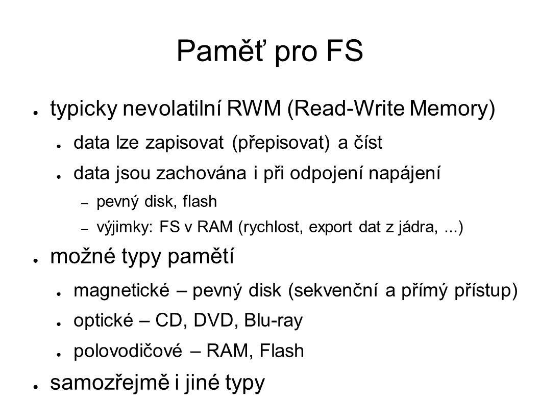 Paměť pro FS ● typicky nevolatilní RWM (Read-Write Memory) ● data lze zapisovat (přepisovat) a číst ● data jsou zachována i při odpojení napájení – pevný disk, flash – výjimky: FS v RAM (rychlost, export dat z jádra,...) ● možné typy pamětí ● magnetické – pevný disk (sekvenční a přímý přístup) ● optické – CD, DVD, Blu-ray ● polovodičové – RAM, Flash ● samozřejmě i jiné typy