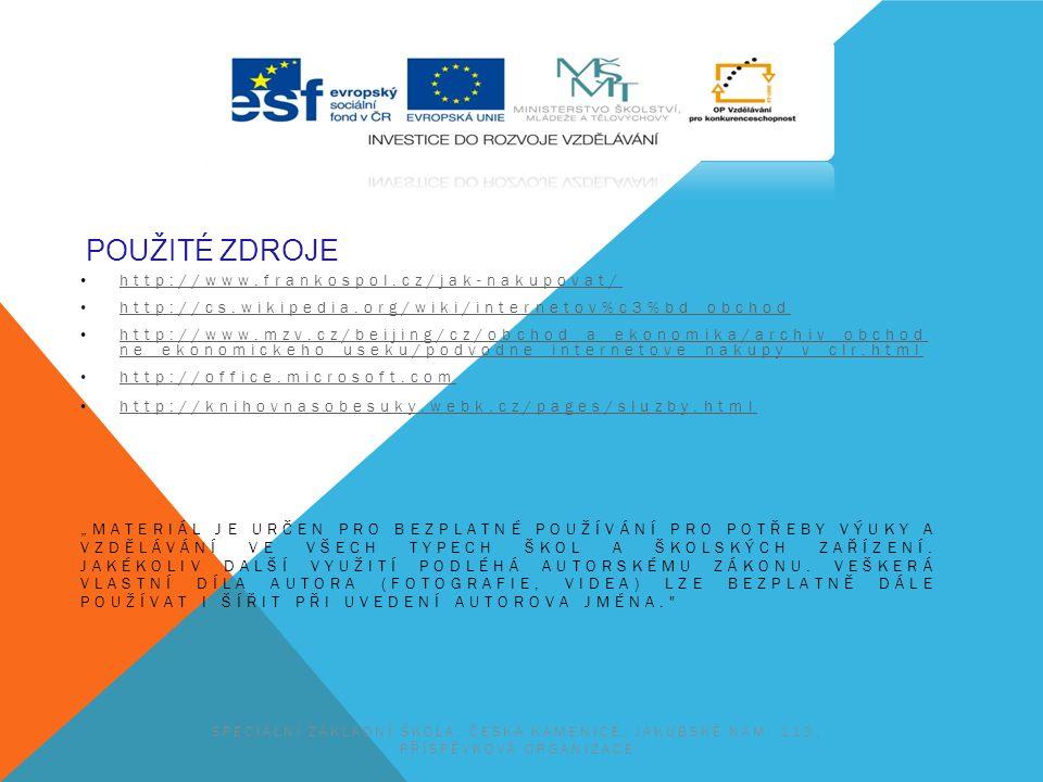 """POUŽITÉ ZDROJE http://www.frankospol.cz/jak-nakupovat/ http://cs.wikipedia.org/wiki/internetov%c3%bd_obchod http://www.mzv.cz/beijing/cz/obchod_a_ekonomika/archiv_obchod ne_ekonomickeho_useku/podvodne_internetove_nakupy_v_clr.html http://www.mzv.cz/beijing/cz/obchod_a_ekonomika/archiv_obchod ne_ekonomickeho_useku/podvodne_internetove_nakupy_v_clr.html http://office.microsoft.com http://knihovnasobesuky.webk.cz/pages/sluzby.html """"MATERIÁL JE URČEN PRO BEZPLATNÉ POUŽÍVÁNÍ PRO POTŘEBY VÝUKY A VZDĚLÁVÁNÍ VE VŠECH TYPECH ŠKOL A ŠKOLSKÝCH ZAŘÍZENÍ."""