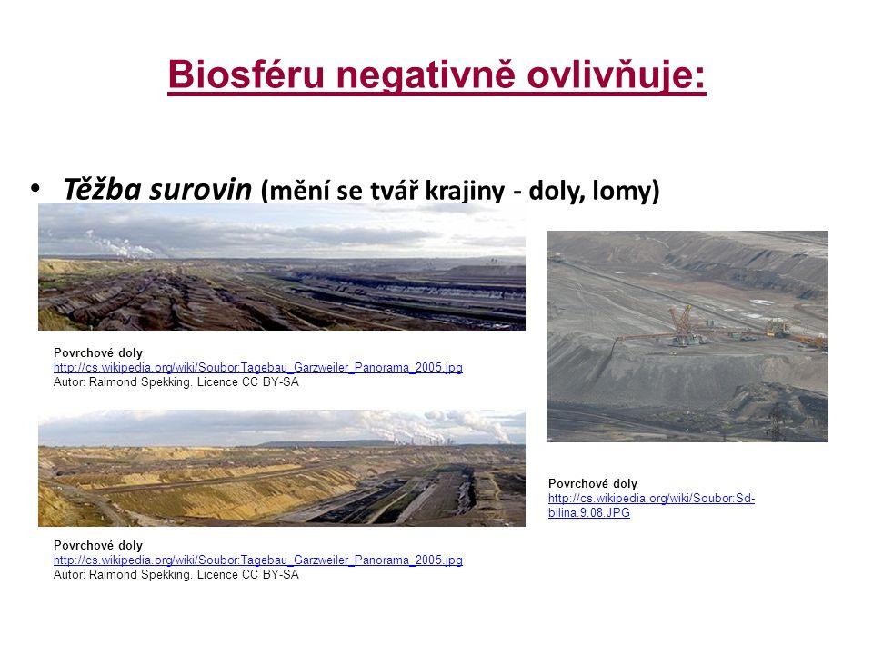 Biosféru negativně ovlivňuje: Těžba surovin (mění se tvář krajiny - doly, lomy) Povrchové doly http://cs.wikipedia.org/wiki/Soubor:Tagebau_Garzweiler_Panorama_2005.jpg Autor: Raimond Spekking.