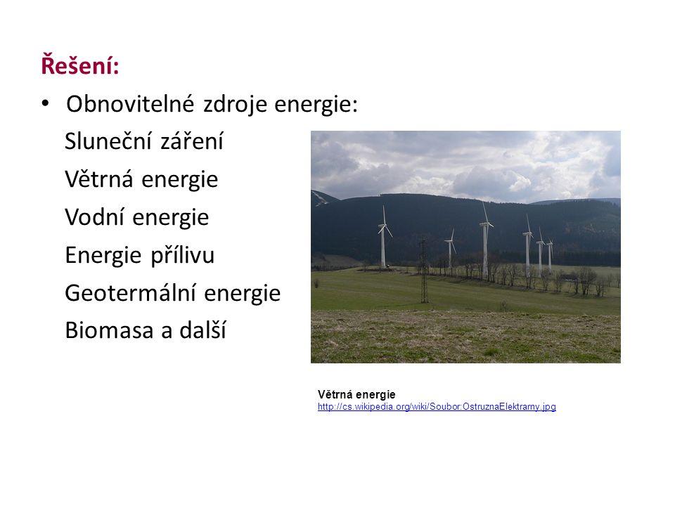 Řešení: Obnovitelné zdroje energie: Sluneční záření Větrná energie Vodní energie Energie přílivu Geotermální energie Biomasa a další Větrná energie http://cs.wikipedia.org/wiki/Soubor:OstruznaElektrarny.jpg