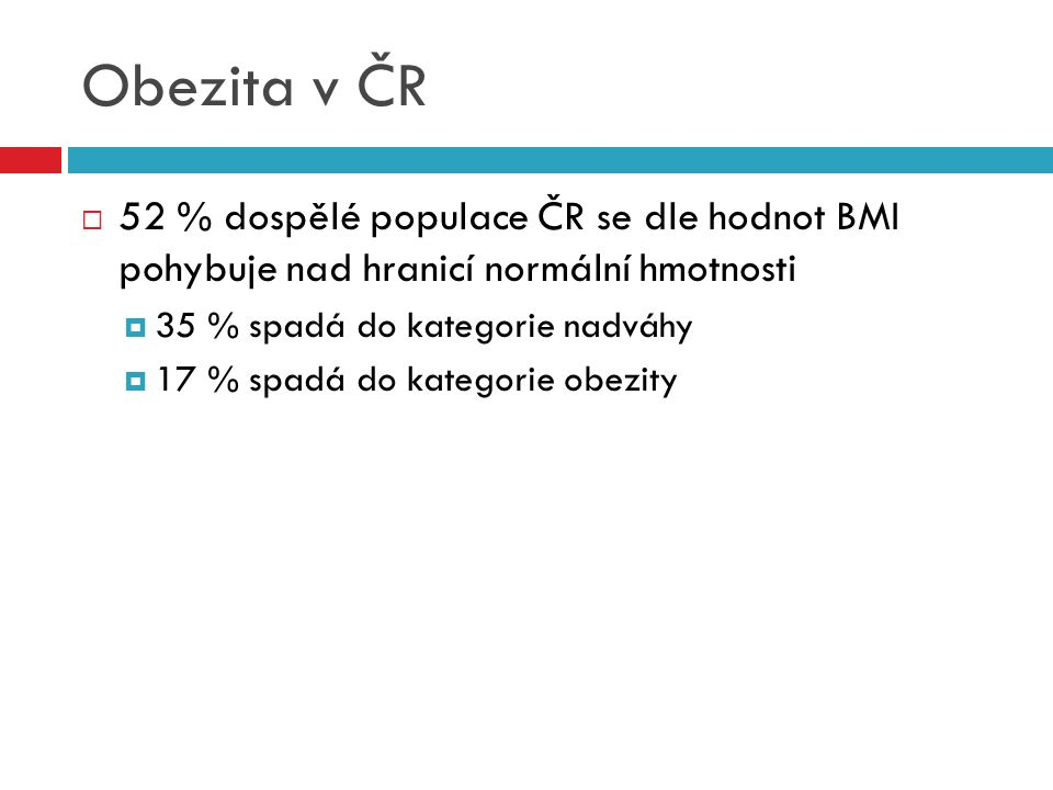 Obezita v ČR  52 % dospělé populace ČR se dle hodnot BMI pohybuje nad hranicí normální hmotnosti  35 % spadá do kategorie nadváhy  17 % spadá do ka