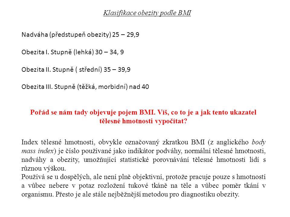 Klasifikace obezity podle BMI Nadváha (předstupeň obezity) 25 – 29,9 Obezita I. Stupně (lehká) 30 – 34, 9 Obezita II. Stupně ( střední) 35 – 39,9 Obez