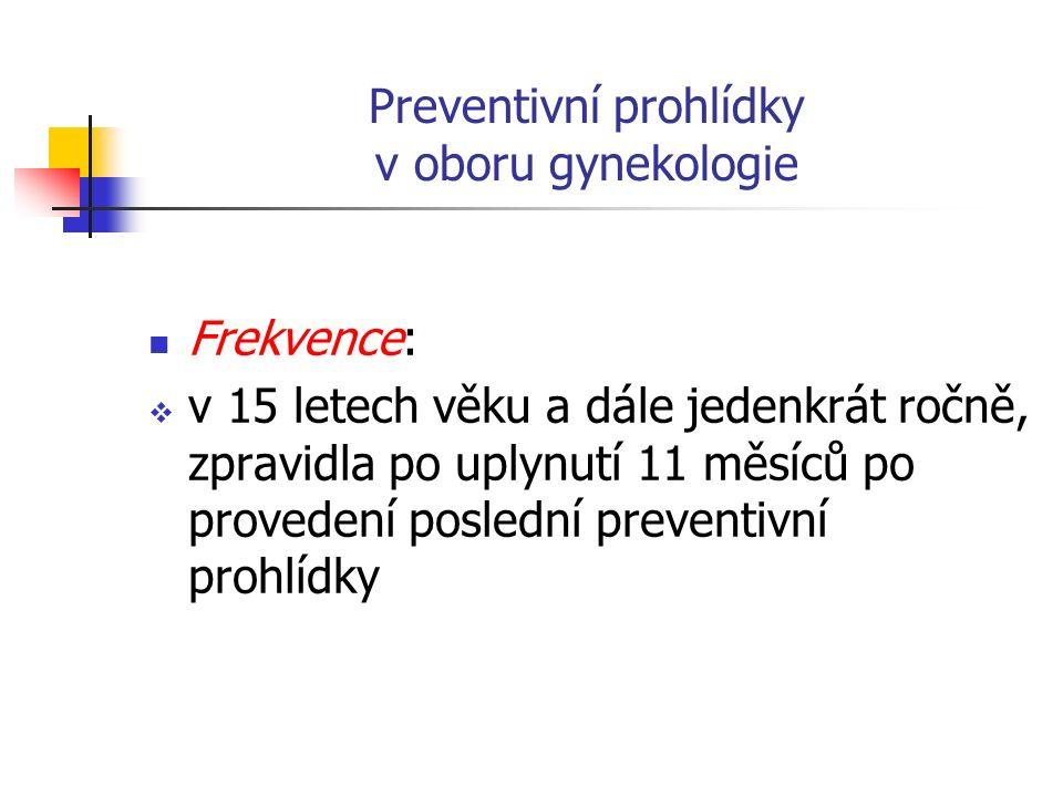 Preventivní prohlídky v oboru gynekologie Frekvence:  v 15 letech věku a dále jedenkrát ročně, zpravidla po uplynutí 11 měsíců po provedení poslední preventivní prohlídky