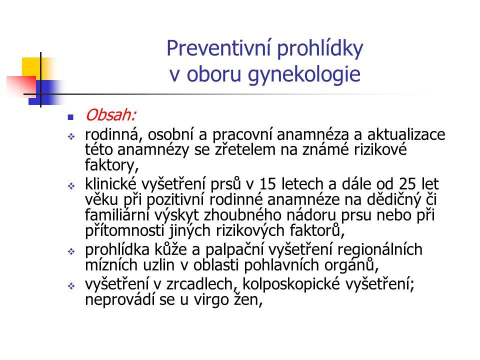 Preventivní prohlídky v oboru gynekologie Obsah:  rodinná, osobní a pracovní anamnéza a aktualizace této anamnézy se zřetelem na známé rizikové faktory,  klinické vyšetření prsů v 15 letech a dále od 25 let věku při pozitivní rodinné anamnéze na dědičný či familiární výskyt zhoubného nádoru prsu nebo při přítomnosti jiných rizikových faktorů,  prohlídka kůže a palpační vyšetření regionálních mízních uzlin v oblasti pohlavních orgánů,  vyšetření v zrcadlech, kolposkopické vyšetření; neprovádí se u virgo žen,