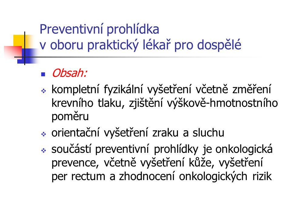 Preventivní prohlídka v oboru praktický lékař pro dospělé Obsah:  kompletní fyzikální vyšetření včetně změření krevního tlaku, zjištění výškově-hmotnostního poměru  orientační vyšetření zraku a sluchu  součástí preventivní prohlídky je onkologická prevence, včetně vyšetření kůže, vyšetření per rectum a zhodnocení onkologických rizik
