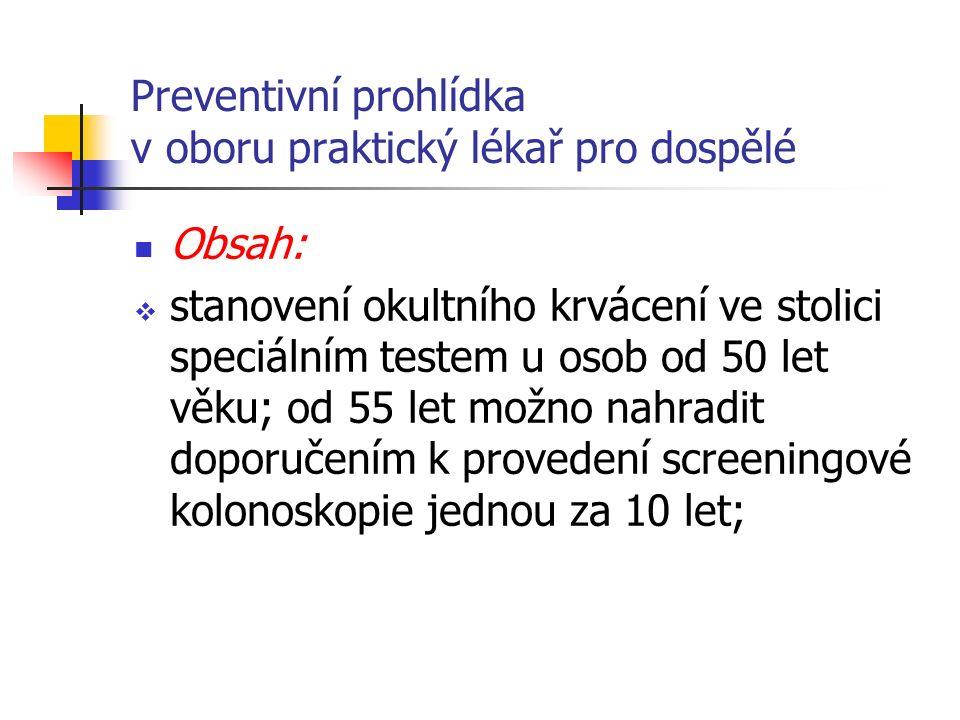 Preventivní prohlídka v oboru praktický lékař pro dospělé Obsah:  stanovení okultního krvácení ve stolici speciálním testem u osob od 50 let věku; od 55 let možno nahradit doporučením k provedení screeningové kolonoskopie jednou za 10 let;