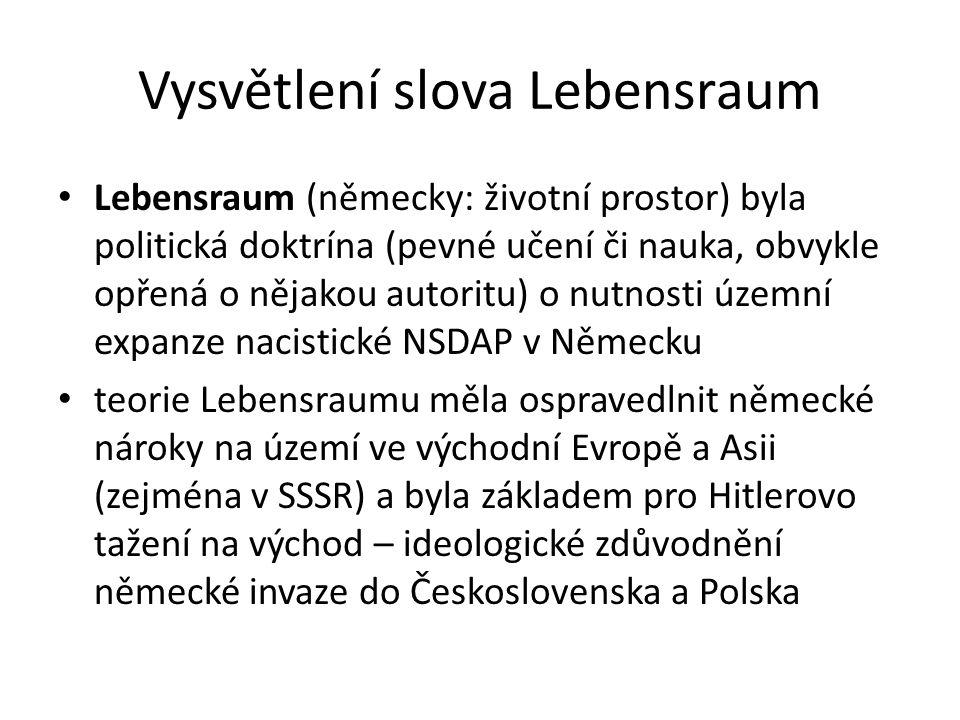 Vysvětlení slova Lebensraum Lebensraum (německy: životní prostor) byla politická doktrína (pevné učení či nauka, obvykle opřená o nějakou autoritu) o nutnosti územní expanze nacistické NSDAP v Německu teorie Lebensraumu měla ospravedlnit německé nároky na území ve východní Evropě a Asii (zejména v SSSR) a byla základem pro Hitlerovo tažení na východ – ideologické zdůvodnění německé invaze do Československa a Polska