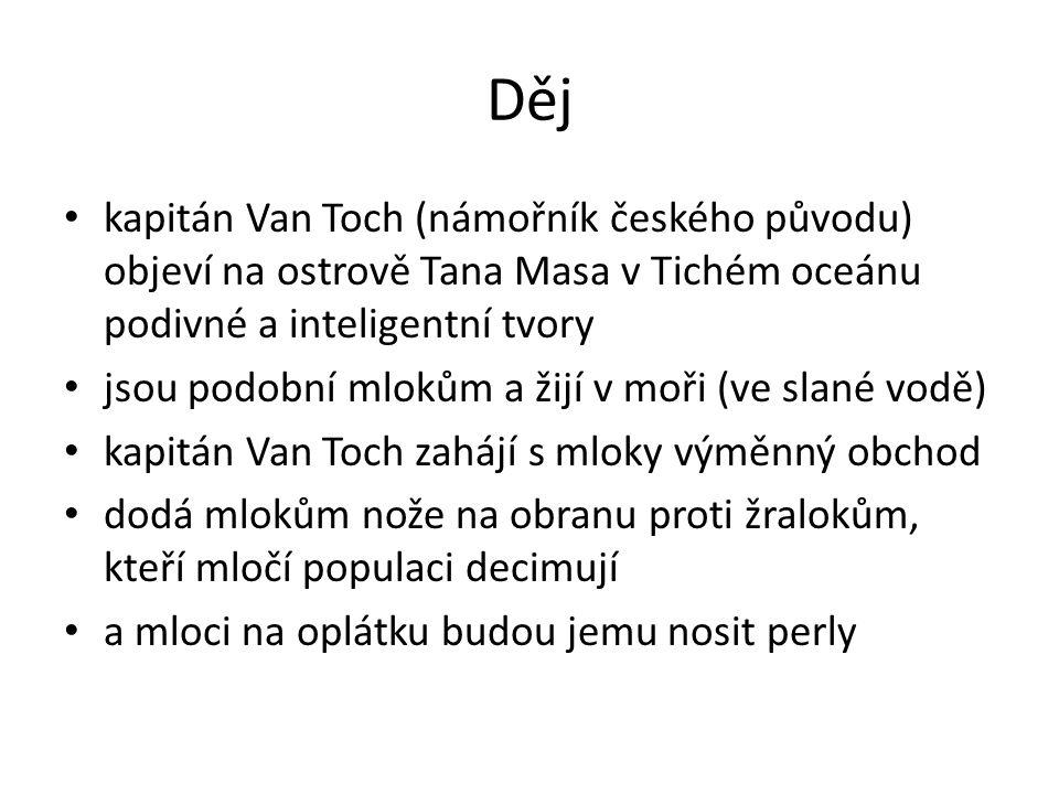 Děj kapitán Van Toch (námořník českého původu) objeví na ostrově Tana Masa v Tichém oceánu podivné a inteligentní tvory jsou podobní mlokům a žijí v moři (ve slané vodě) kapitán Van Toch zahájí s mloky výměnný obchod dodá mlokům nože na obranu proti žralokům, kteří mločí populaci decimují a mloci na oplátku budou jemu nosit perly