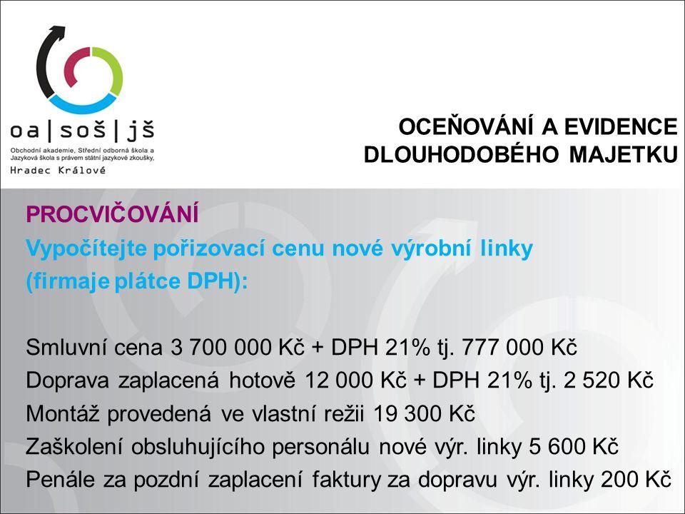OCEŇOVÁNÍ A EVIDENCE DLOUHODOBÉHO MAJETKU PROCVIČOVÁNÍ Vypočítejte pořizovací cenu nové výrobní linky (firmaje plátce DPH): Smluvní cena 3 700 000 Kč