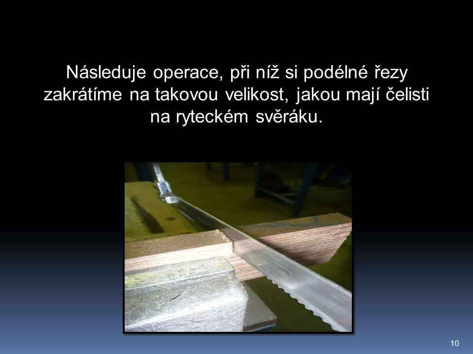 10 Následuje operace, při níž si podélné řezy zakrátíme na takovou velikost, jakou mají čelisti na ryteckém svěráku.