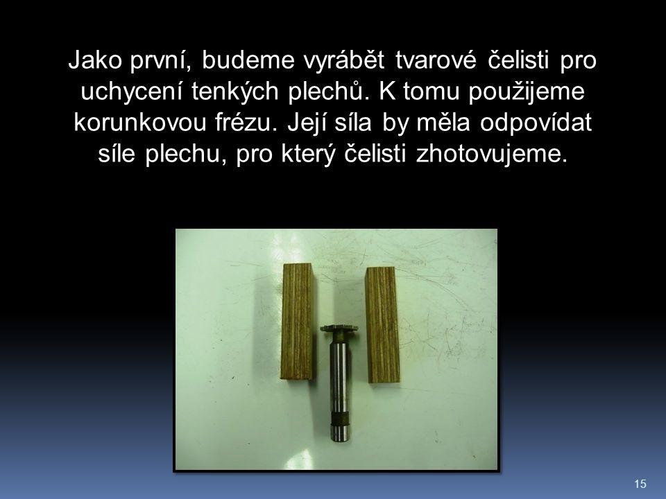 15 Jako první, budeme vyrábět tvarové čelisti pro uchycení tenkých plechů.
