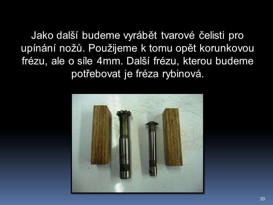 20 Jako další budeme vyrábět tvarové čelisti pro upínání nožů.