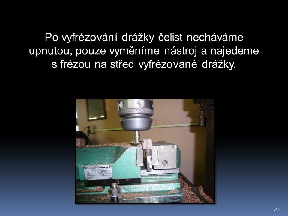 23 Po vyfrézování drážky čelist necháváme upnutou, pouze vyměníme nástroj a najedeme s frézou na střed vyfrézované drážky.